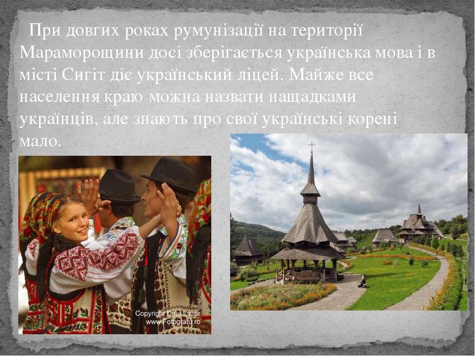 При довгих рокахрумунізації на території Мараморощини досі зберігаєтьсяукра...