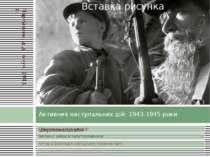 Активних наступальних дій: 1943-1945 роки Партизани, дід і онук. 1943 р.