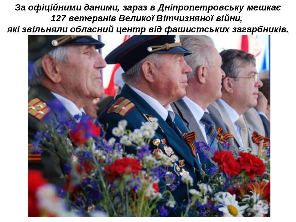 За офіційними даними, зараз в Дніпропетровську мешкає 127 ветеранів Великої В...