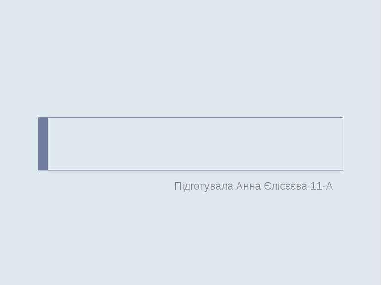 Підготувала Анна Єлісєєва 11-А