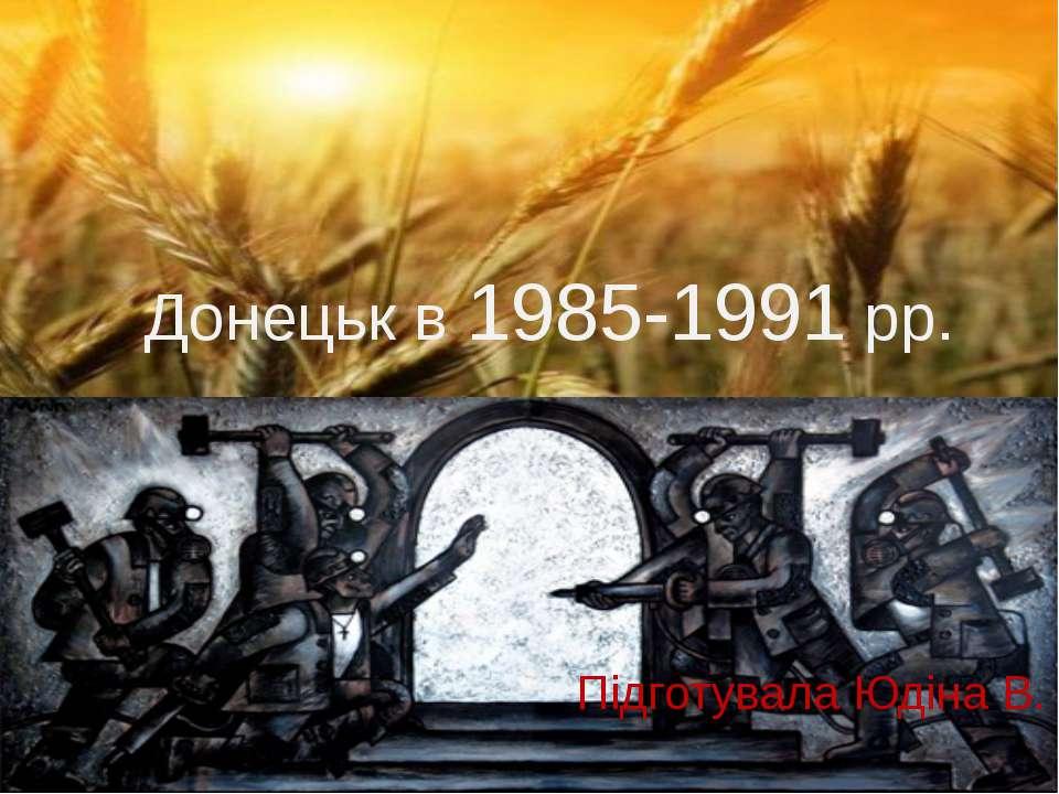 Донецьк в 1985-1991 рр. Підготувала Юдіна В.