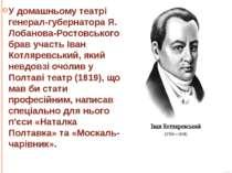 У домашньому театрі генерал-губернатора Я. Лобанова-Ростовського брав участь ...