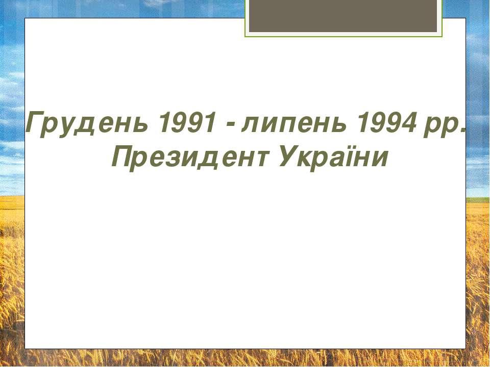 Грудень 1991 - липень 1994 рр. Президент України