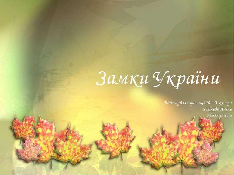 Замки України Підготували учениці 10 –А класу : Райчева Аліна Малюга Яна