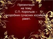 Презентація на тему: С.П. Корольов – розробник сучасних космічних ракет.