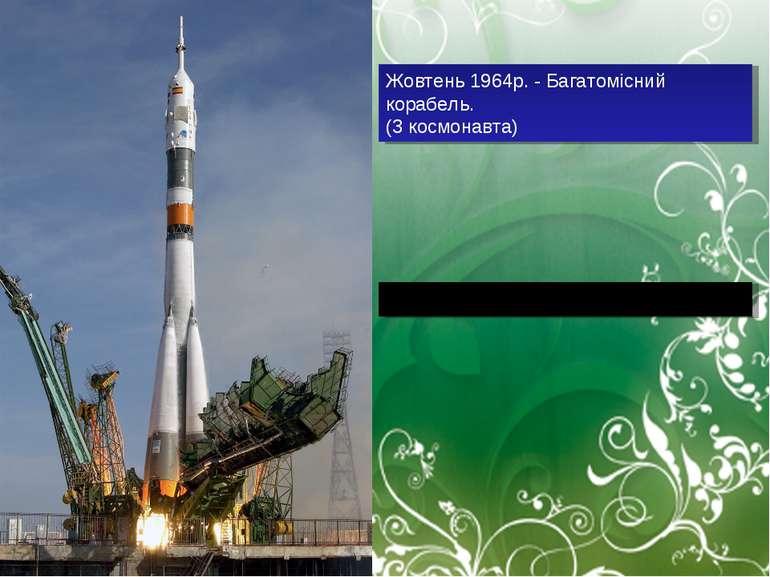Жовтень 1964р. - Багатомісний корабель. (3 космонавта) 1965р.-вихід космонавт...