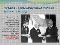 Україна - правонаступниця УНР: 22 серпня 1994 року Президент УНР в екзилі Мик...