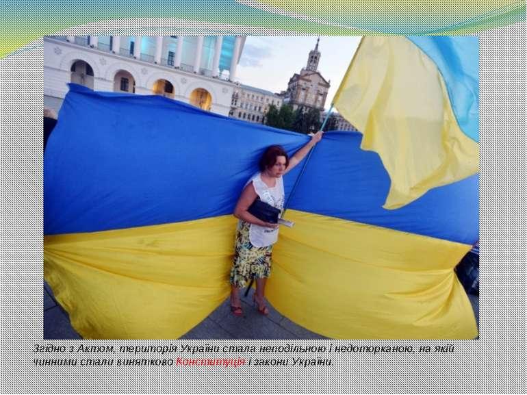 Згідно з Актом, територія України стала неподільною і недоторканою, на якій ч...