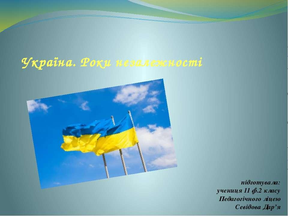 Україна. Роки незалежності підготувала: учениця 11 ф.2 класу Педагогічного лі...