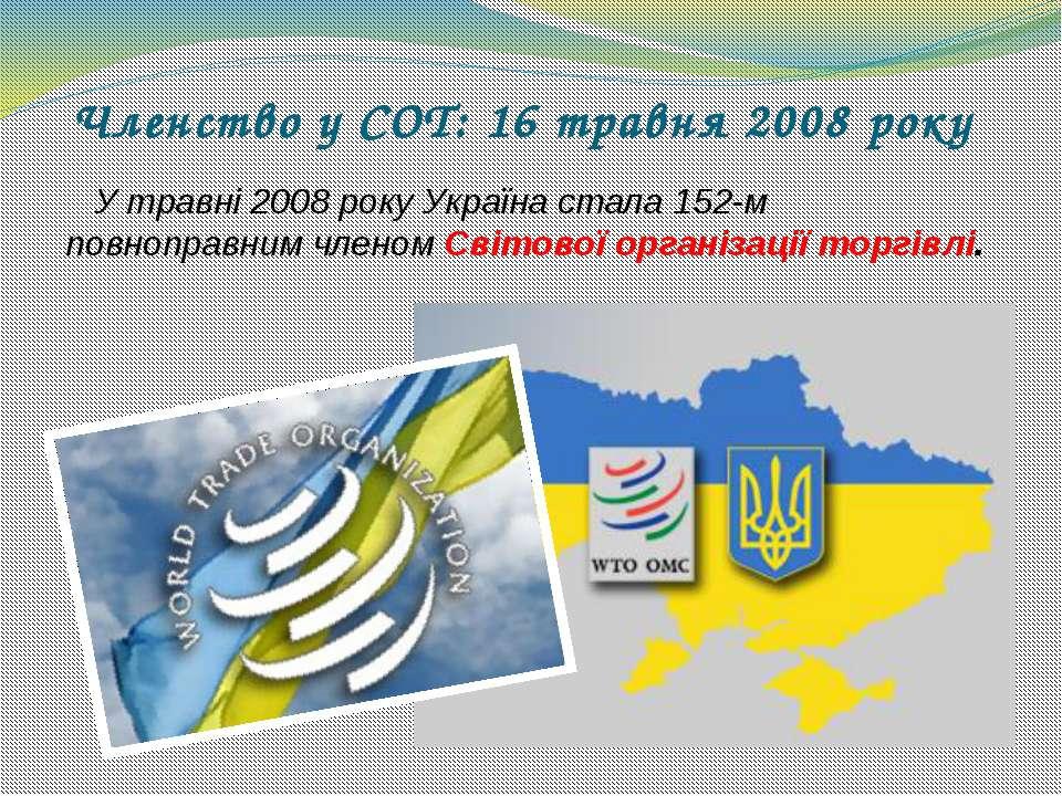 Членство у СОТ: 16 травня 2008 року У травні 2008 року Україна стала 152-м по...