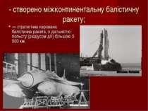 - створено міжконтинентальну балістичну ракету; — стратегічна керована баліст...