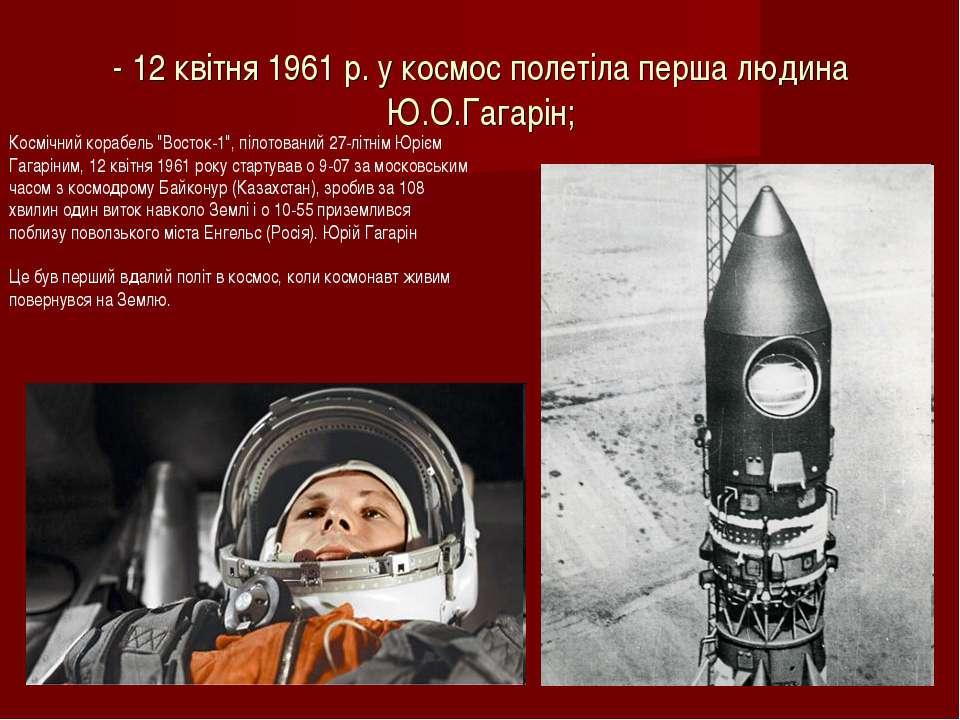 - 12 квітня 1961 р. у космос полетіла перша людина Ю.О.Гагарін; Космічний кор...