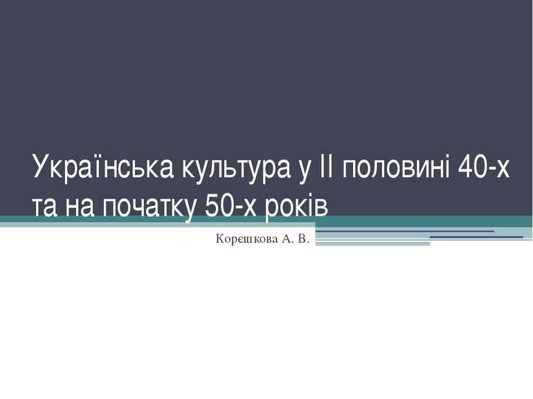 Українська культура у II половині 40-х та на початку 50-х років Корєшкова А. В.