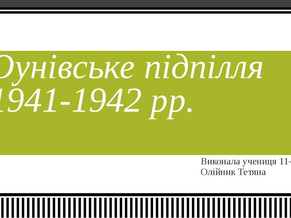 Виконала учениця 11-А класу Олійник Тетяна Оунівське підпілля 1941-1942 рр.