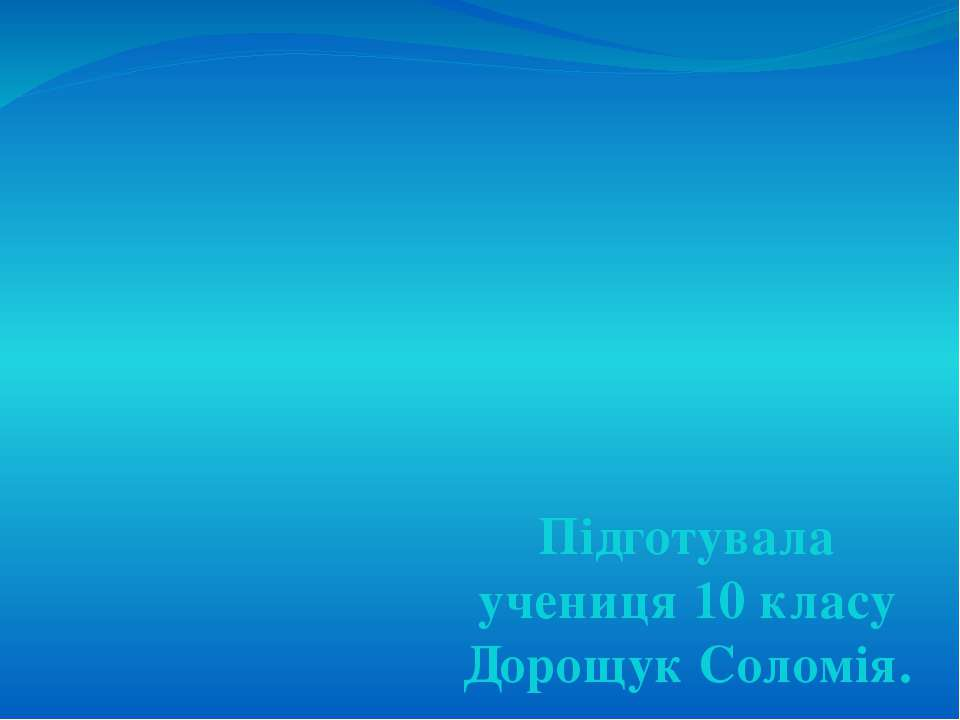 Підготувала учениця 10 класу Дорощук Соломія.