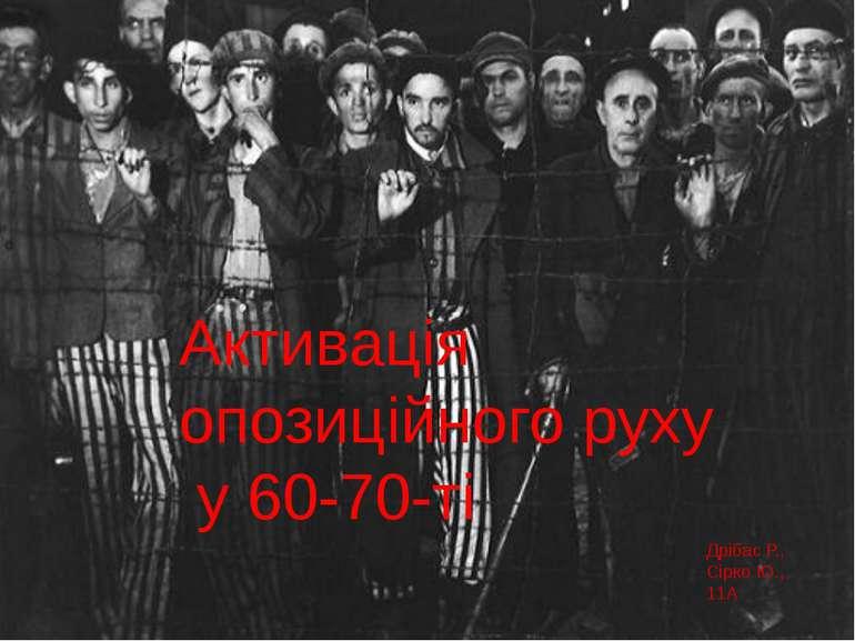 Активація опозиційного руху у 60-70-ті Дрібас Р., Сірко Ю., 11А
