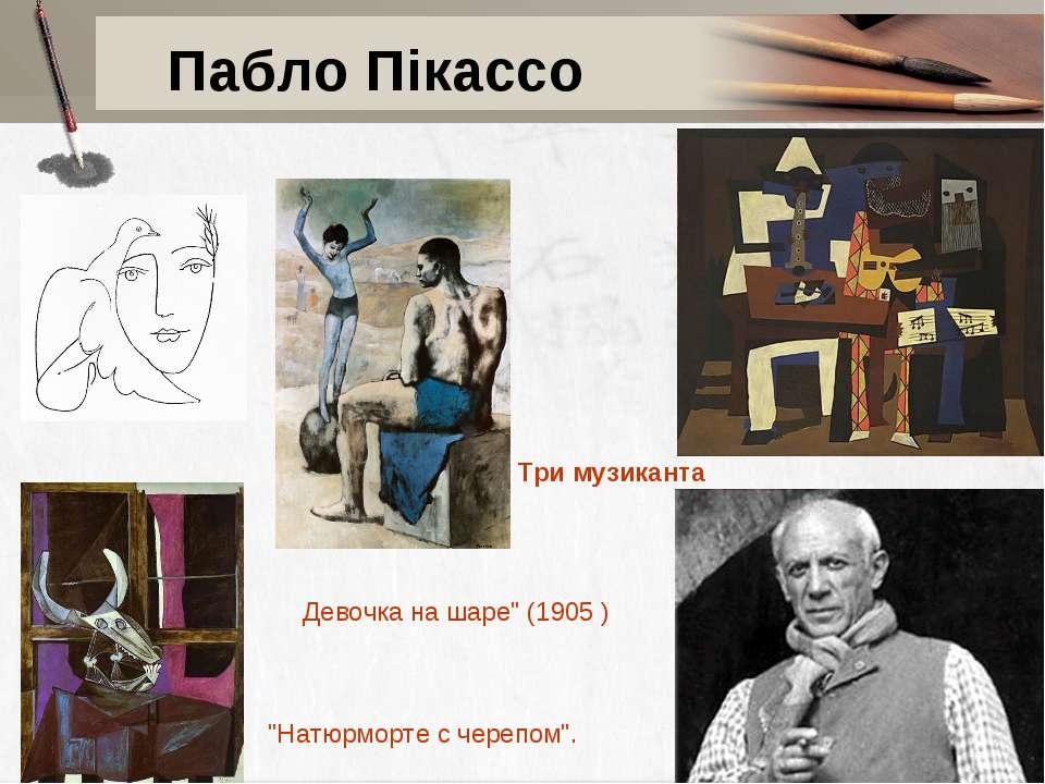 "Пабло Пікассо Три музиканта Девочка на шаре"" (1905 ) ""Натюрморте с черепом""."