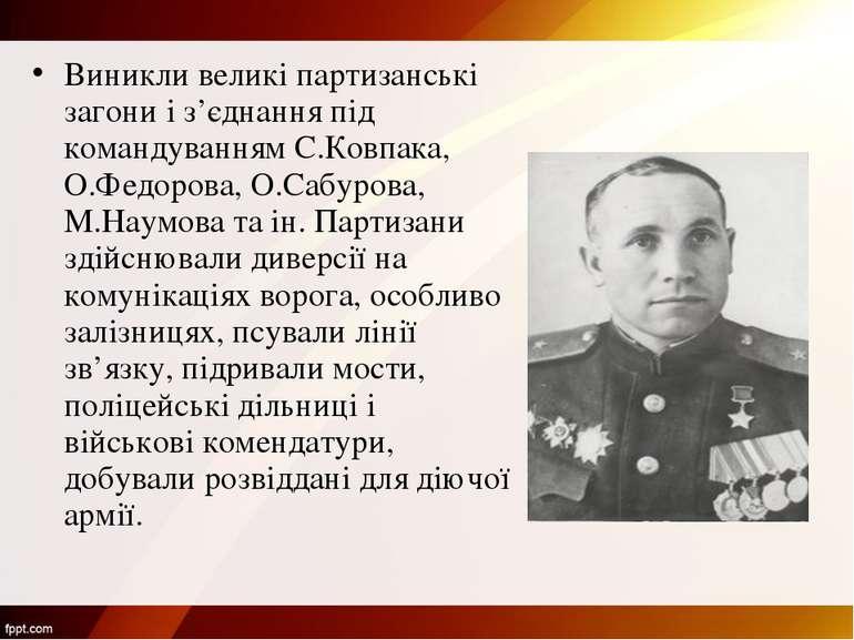 Виникли великі партизанські загони і з'єднання під командуванням С.Ковпака, О...
