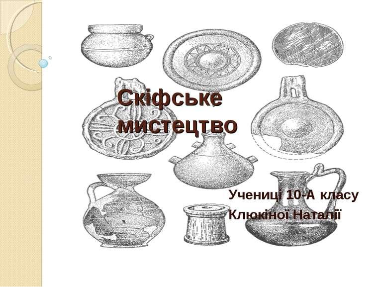 Скіфське мистецтво Учениці 10-А класу Клюкіної Наталії