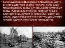 Було зруйновано 314 великих і 213 дрібних шахт з річним видобутком 35 млн т в...