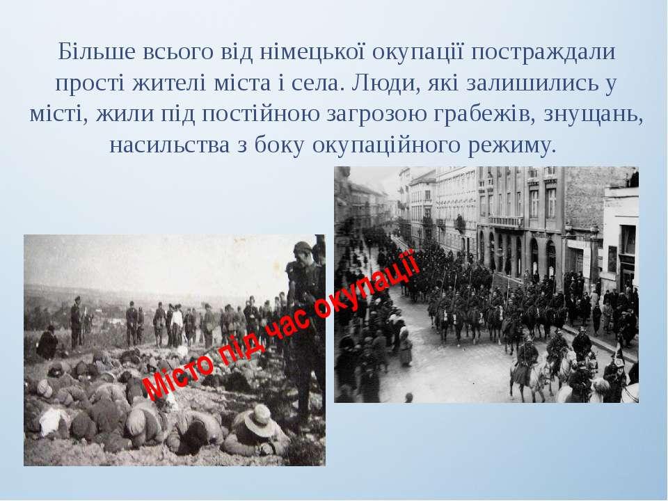 Більше всього від німецької окупації постраждали прості жителі міста і села. ...