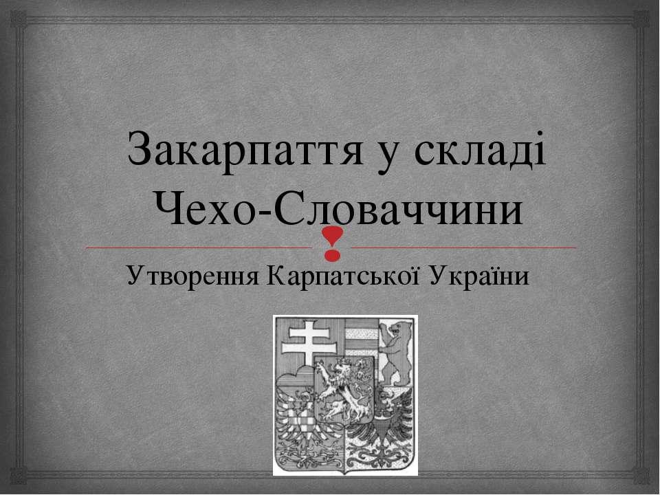 Закарпаття у складі Чехо-Словаччини Утворення Карпатської України