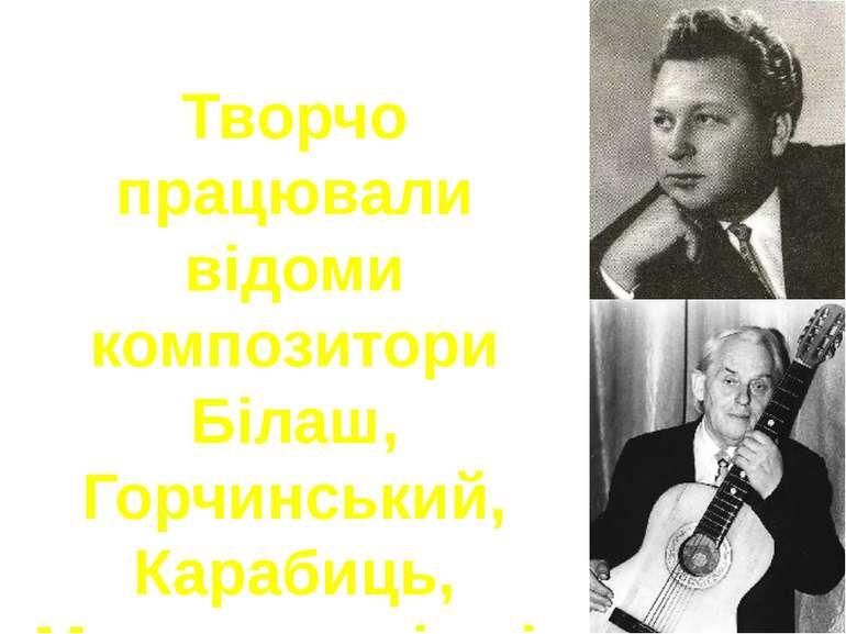Творчо працювали відоми композитори Білаш, Горчинський, Карабиць, Морозов та ...