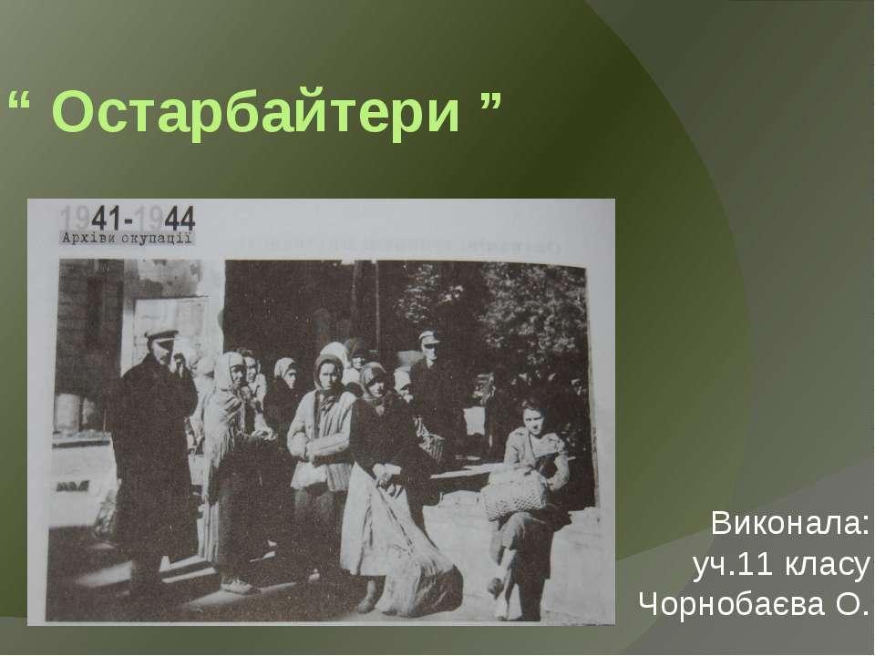 """"""" Остарбайтери """" Виконала: уч.11 класу Чорнобаєва О."""