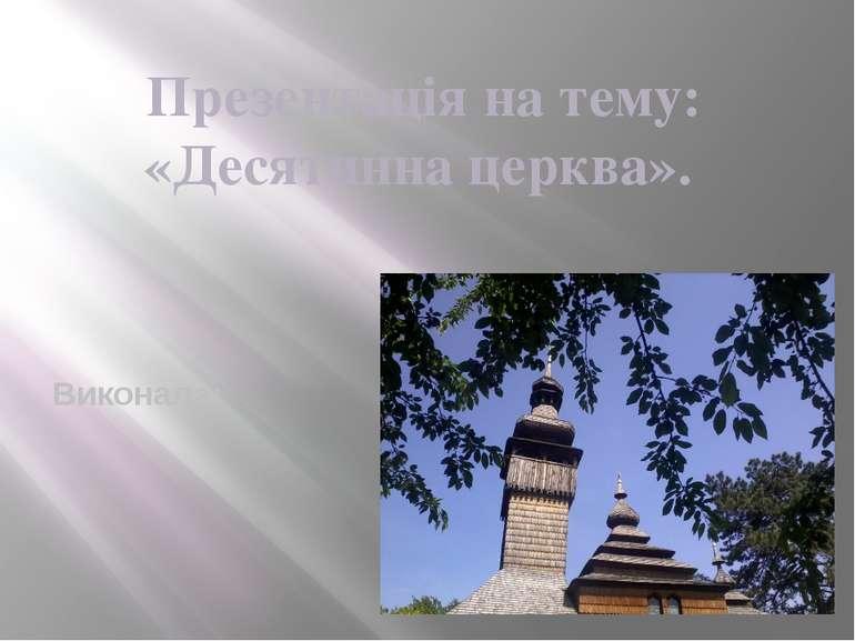 Презентація на тему: «Десятинна церква». Виконала: