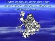 Серед головних богів був і бог грому Перун, творець і володар небесного вогню