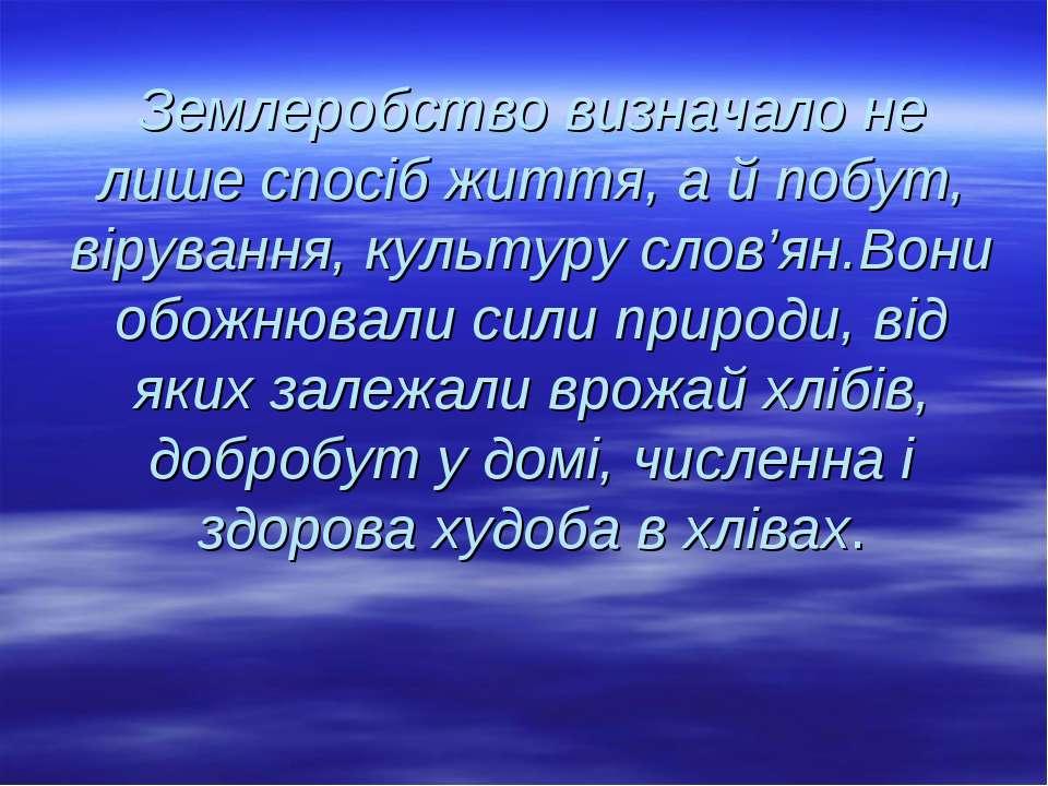 Землеробство визначало не лише спосіб життя, а й побут, вірування, культуру с...
