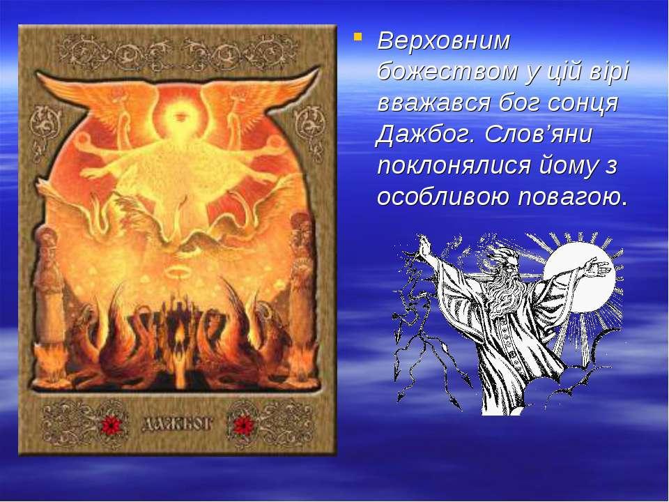 Верховним божеством у цій вірі вважався бог сонця Дажбог. Слов'яни поклонялис...