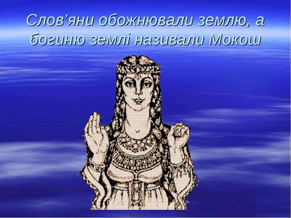 Слов'яни обожнювали землю, а богиню землі називали Мокош