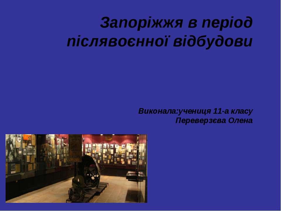 Запоріжжя в період післявоєнної відбудови Виконала:учениця 11-а класу Перевер...