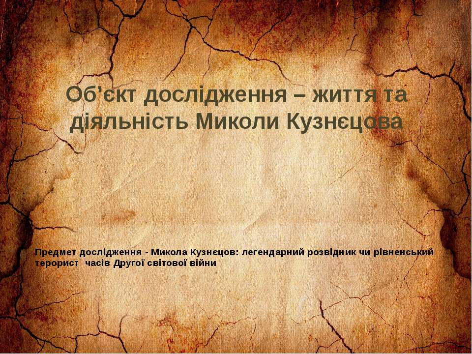 Об'єкт дослідження – життя та діяльність Миколи Кузнєцова Предмет дослідження...