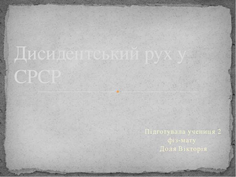 Підготувала учениця 2 фіз-мату Доля Вікторія Дисидентський рух у СРСР