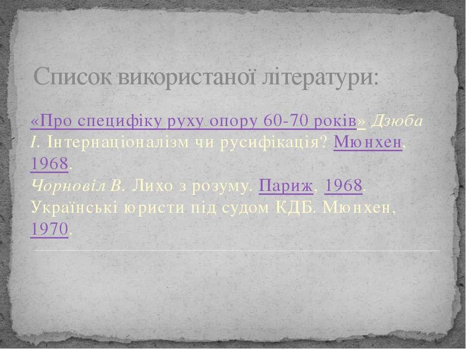 Список використаної літератури: «Про специфіку руху опору 60-70 років» Дзюба ...