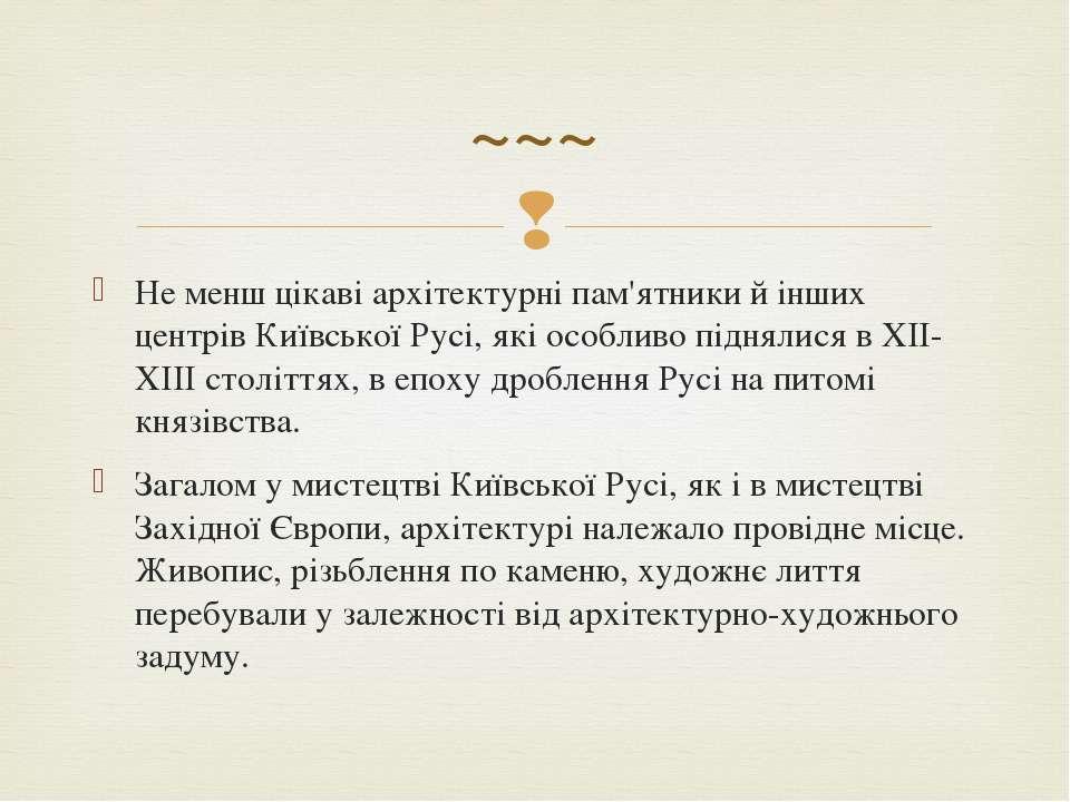 Не менш цікаві архітектурні пам'ятники й інших центрів Київської Русі, які ос...
