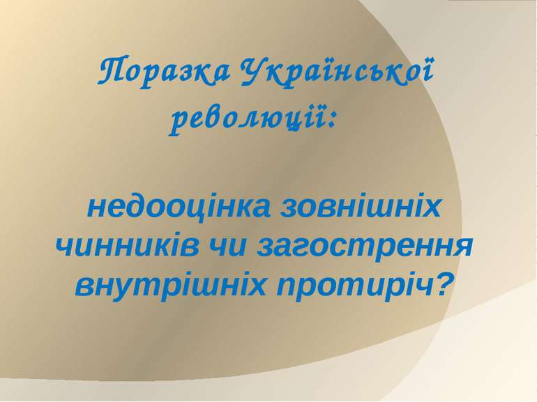 Поразка Української революції: недооцінка зовнішніх чинників чи загострення в...