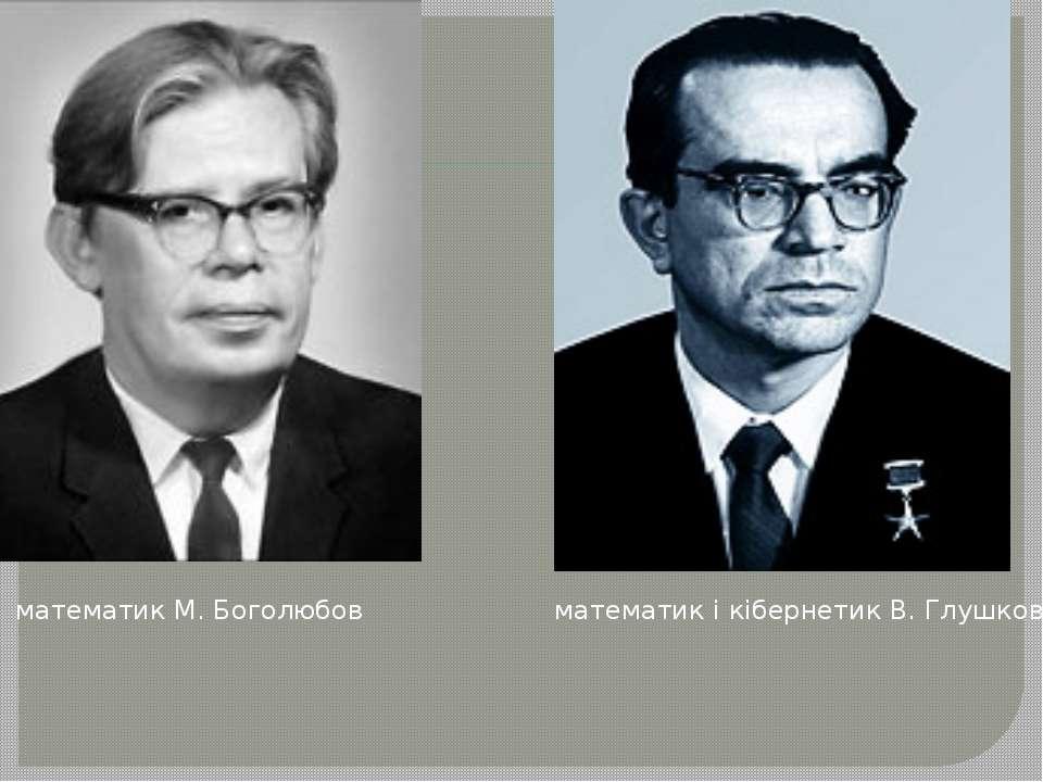 математик М. Боголюбов математик і кібернетик В. Глушков
