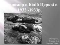 Підготувала : Учениця 11-А Осауленко Тетяна Голодомор в Білій Церкві в 1932 -...