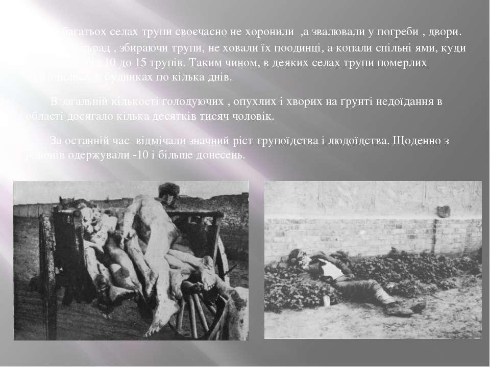 У багатьох селах трупи своєчасно не хоронили ,а звалювали у погреби , двори. ...