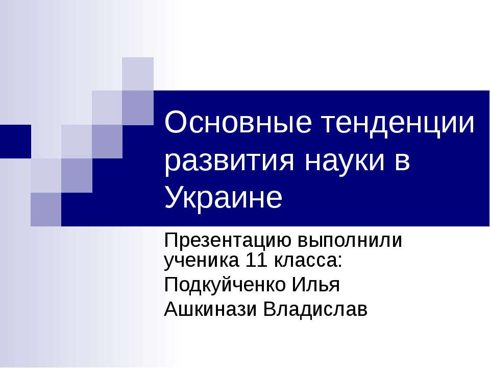 Основные тенденции развития науки в Украине Презентацию выполнили ученика 11 ...
