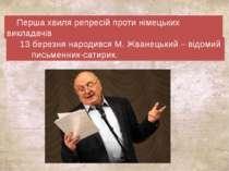 Перша хвиля репресій проти німецьких викладачів 13 березня народився М. Жване...
