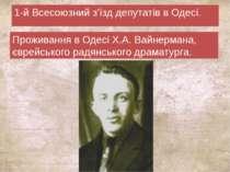 1-й Всесоюзний з'їзд депутатів в Одесі. Проживання в Одесі Х.А. Вайнермана, є...