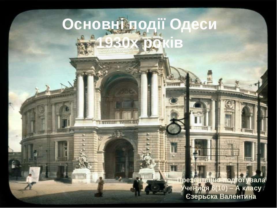 Основні події Одеси 1930х років Презентацію подготувала Учениця 6(10) – А кла...