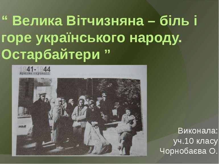 """"""" Велика Вітчизняна – біль і горе українського народу. Остарбайтери """" Виконал..."""