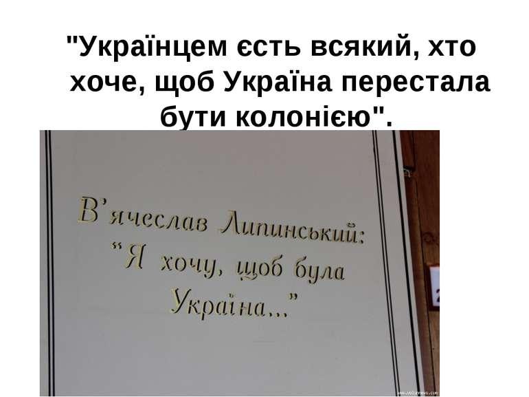 """""""Українцем єсть всякий, хто хоче, щоб Україна перестала бути колонією""""."""