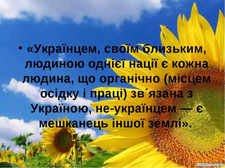 «Українцем, своїм близьким, людиною однієї нації є кожна людина, що органічно...