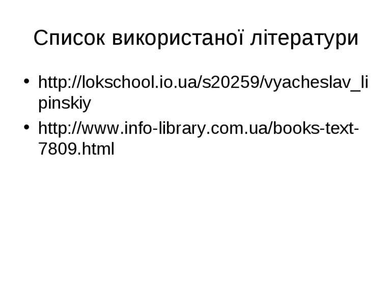 Список використаної літератури http://lokschool.io.ua/s20259/vyacheslav_lipin...